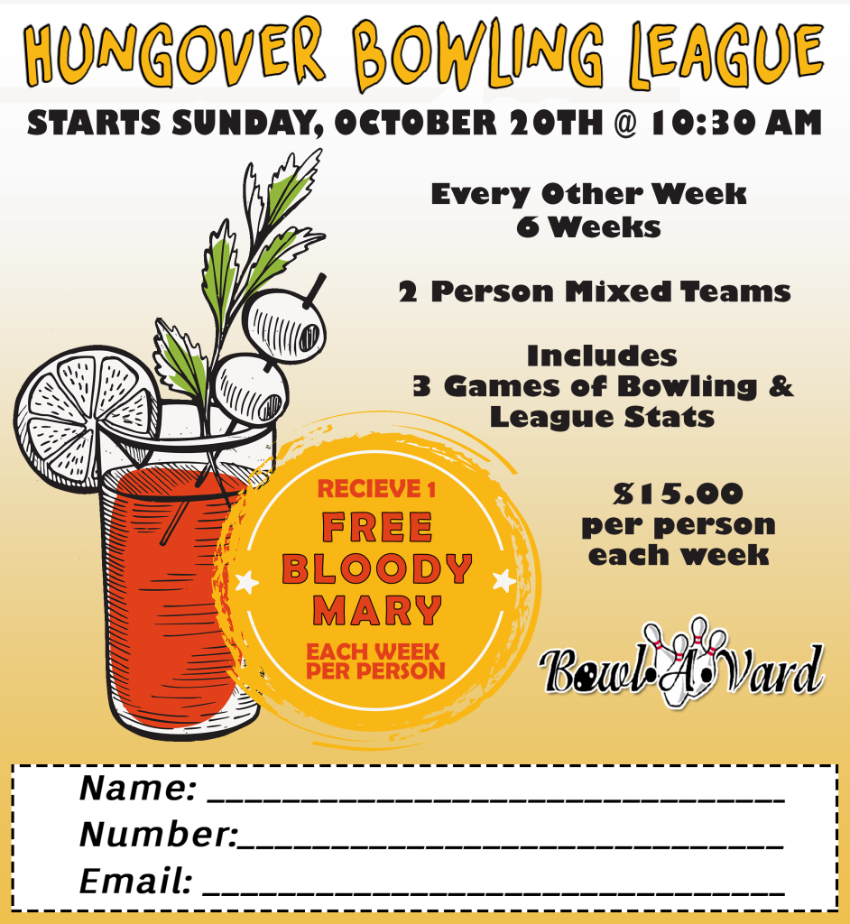 HUNGOVER BOWLING LEAGUE STARTS SUNDAY, OCTOBER 20TH @ 10:30 AM. Every other week 6 weeks 2 Person Mixed Teams Includes 3 Games of Bowling & League Stats $15 per person each week (Receive 1 free Bloody Mary each week per person - illustration of bloody mary). [Bowl-A-Vard logo] Form contents - Name, Number, Email